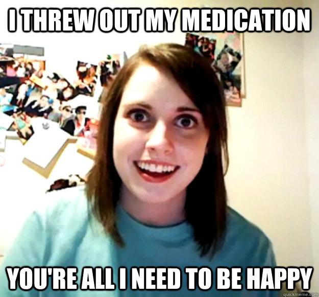 i threw out my medication youre all i need to be happy - Overly Attached Girlfriend