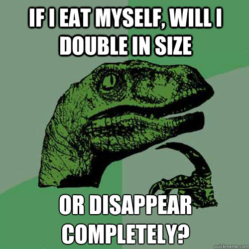 if i eat myself will i double in size or disappear complete - Philosoraptor