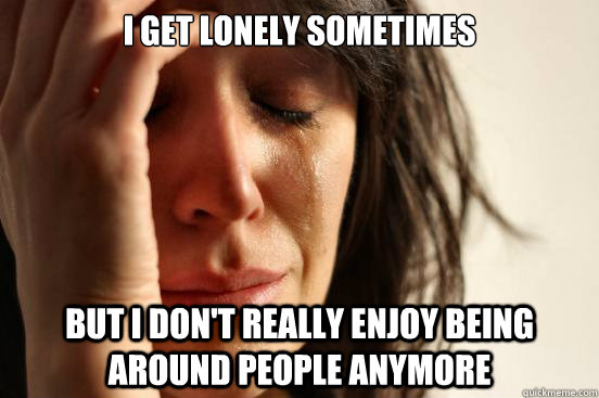 i get lonely sometimes but i dont really enjoy being around - First World Problems