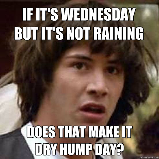 if its wednesday but its not raining does that make it dry - conspiracy keanu