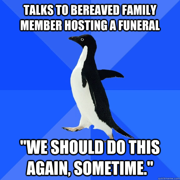 talks to bereaved family member hosting a funeral we should - Socially Awkward Penguin