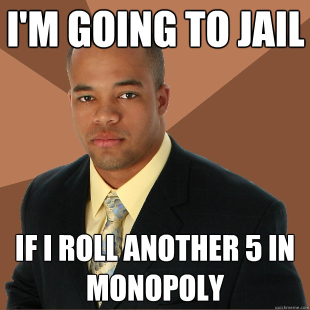 im going to jail if i roll another 5 in monopoly - Successful Black Man