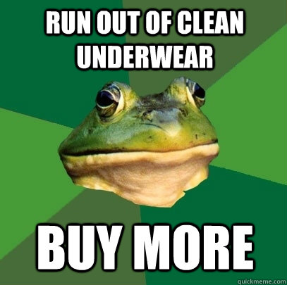 run out of clean underwear buy more - Foul Bachelor Frog