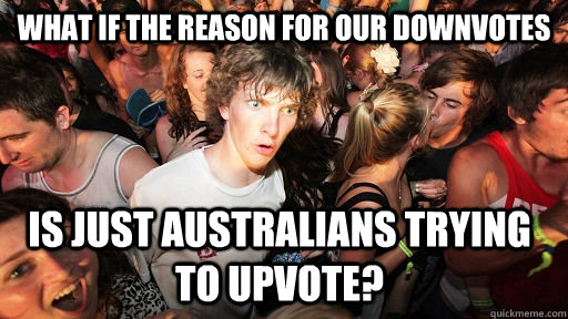 what if the reason for our downvotes is just australians try - Sudden Clarity Clarence