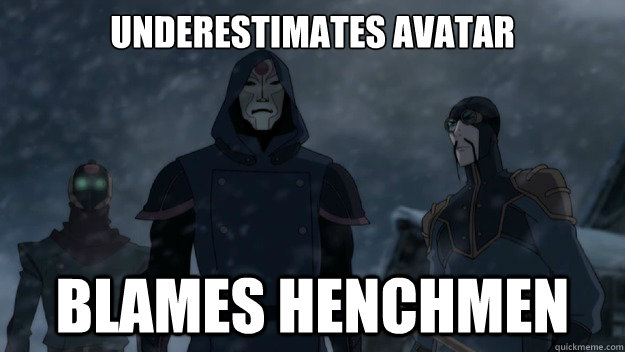 underestimates avatar blames henchmen -