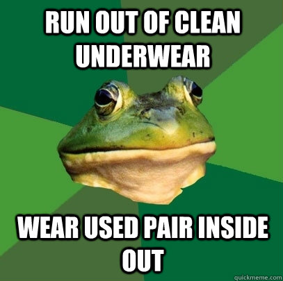 run out of clean underwear wear used pair inside out - Foul Bachelor Frog