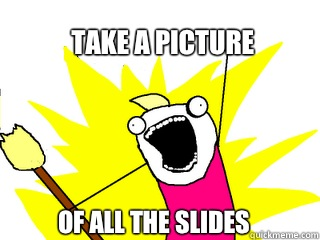 Take a picture Of all the slides - All The Things