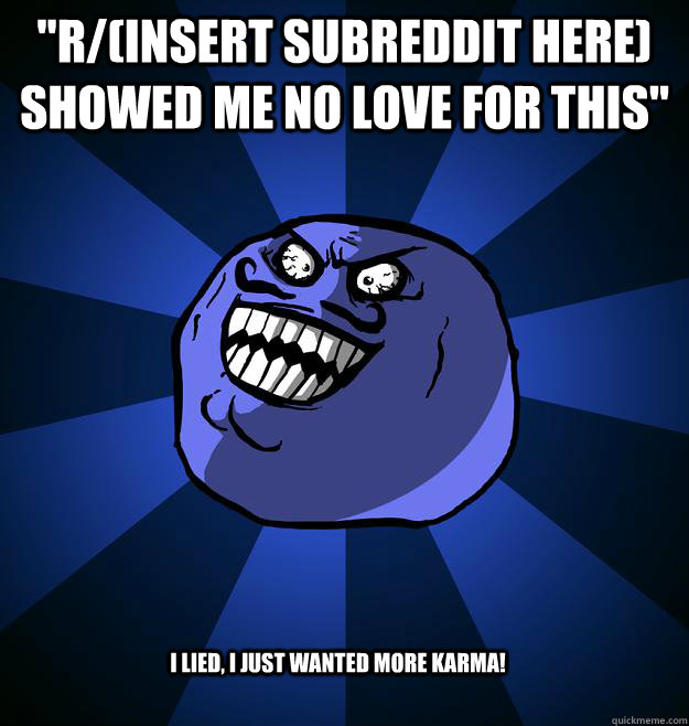 rinsert subreddit here showed me no love for this i lie - I LIED