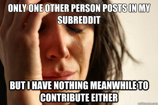 only one other person posts in my subreddit but i have nothi - First World Problems