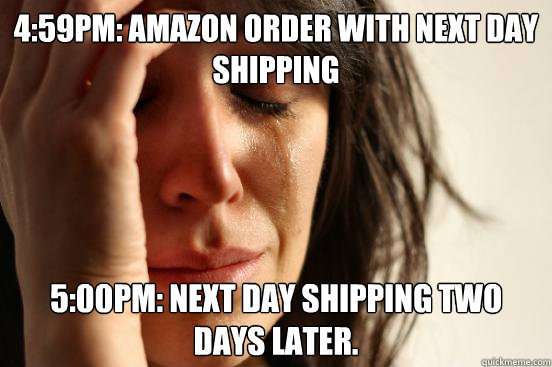 459pm amazon order with next day shipping 500pm next day - First World Problems
