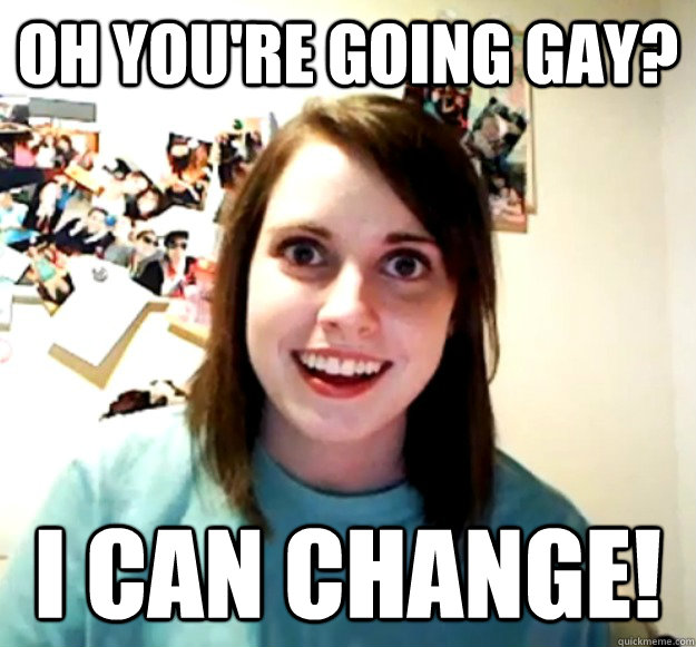 oh youre going gay i can change - Overly Attached Girlfriend