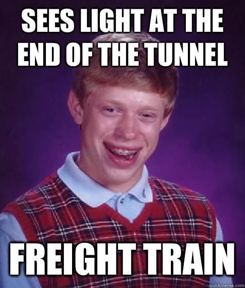 Sees light at the end of the tunnel Freight train - Bad Luck Brian