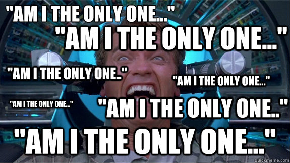 am i the only one am i the only one am i the onl - ANNOYED ARNOLD