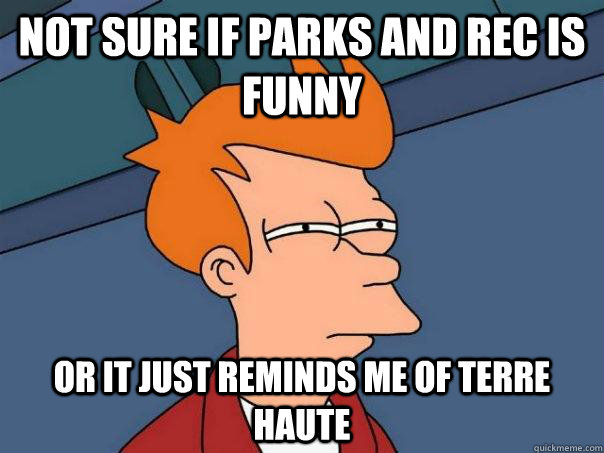 not sure if parks and rec is funny or it just reminds me of - Futurama Fry