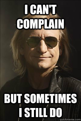i cant complain but sometimes i still do - Philosopher Joe Walsh