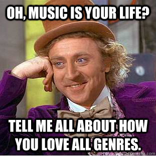 oh music is your life tell me all about how you love all g - Condescending Wonka