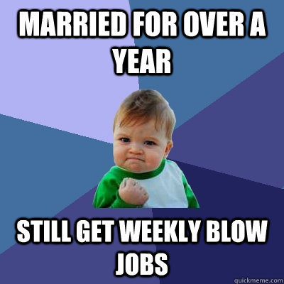 married for over a year still get weekly blow jobs - Success Kid