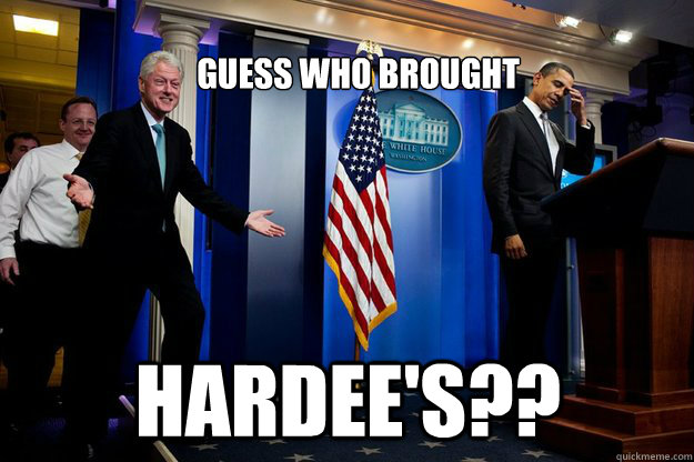 guess who brought hardees - Inappropriate Timing Bill Clinton