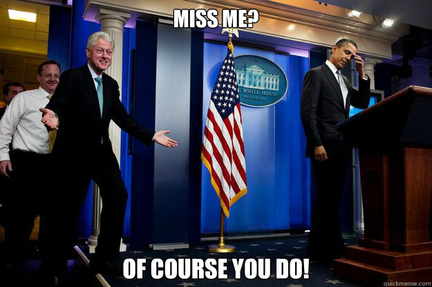 miss me of course you do - Inappropriate Timing Bill Clinton