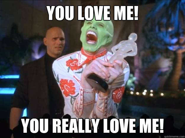 you love me you really love me - How I feel when I get ANY karma on Reddit...