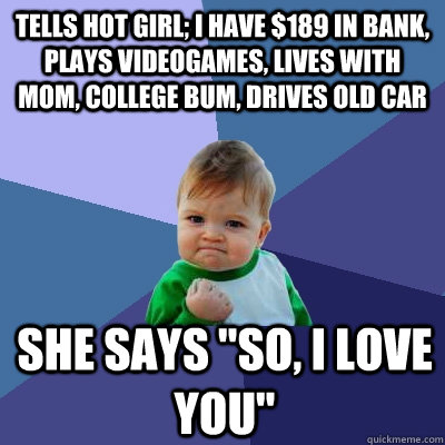 tells hot girl i have 189 in bank plays videogames lives - Success Kid