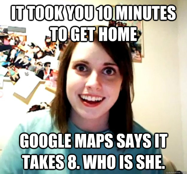it took you 10 minutes to get home google maps says it takes - Overly Attached Girlfriend