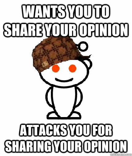 wants you to share your opinion attacks you for sharing your - Scumbag Redditor