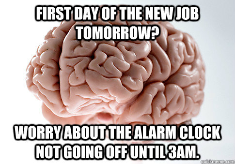 first day of the new job tomorrow worry about the alarm clo - Scumbag Brain