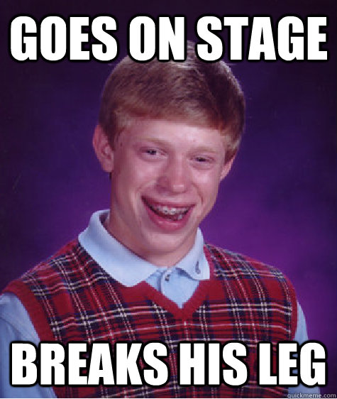 goes on stage breaks his leg - Bad Luck Brian