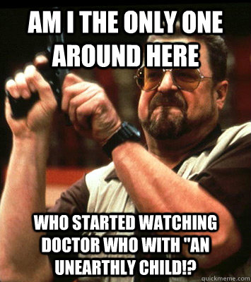 am i the only one around here who started watching doctor wh - Angry walter