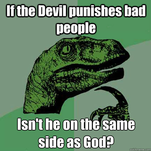 if the devil punishes bad people isnt he on the same side a - Philosoraptor