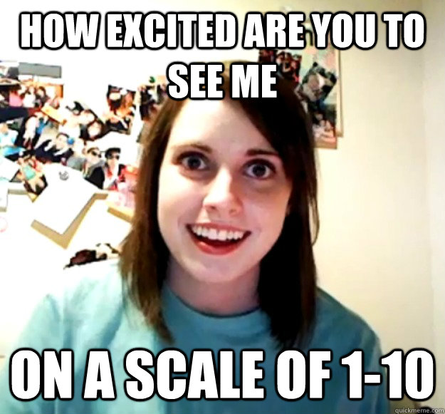 how excited are you to see me on a scale of 110 - Overly Attached Girlfriend