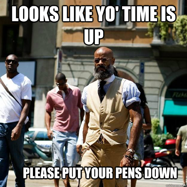 looks like yo time is up please put your pens down - Professor Badass