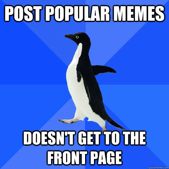 post popular memes doesnt get to the front page - Socially Awkward Penguin