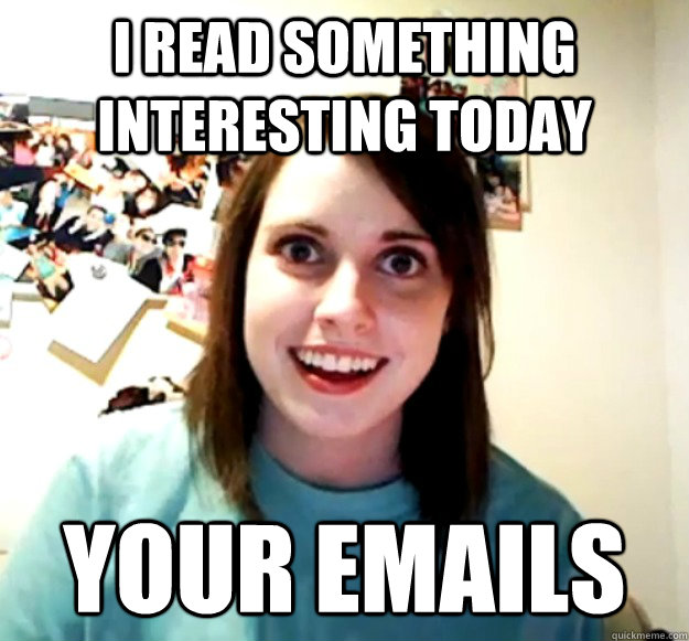 i read something interesting today your emails - Overly Attached Girlfriend