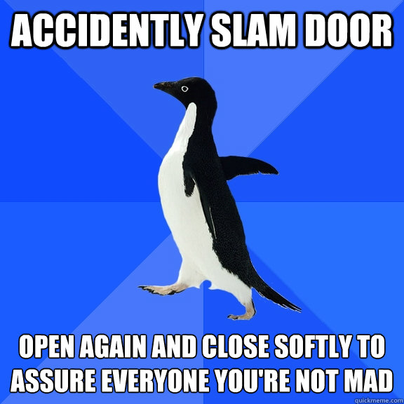 accidently slam door open again and close softly to assure e - Socially Awkward Penguin