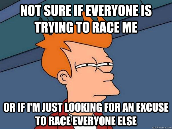 not sure if everyone is trying to race me or if im just loo - Futurama Fry