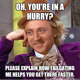 Oh Youre in a hurry Please explain how tailgating me helps y - Condescending Wonka