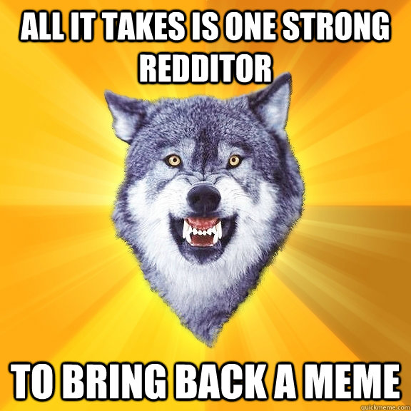all it takes is one strong redditor to bring back a meme - Courage Wolf