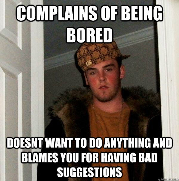 complains of being bored doesnt want to do anything and blam - Scumbag Steve