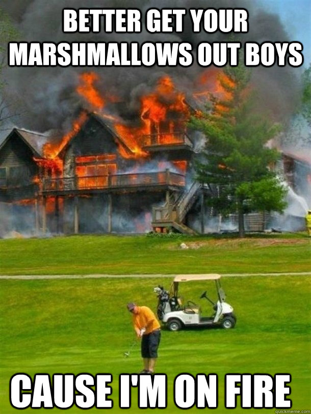 better get your marshmallows out boys cause im on fire -