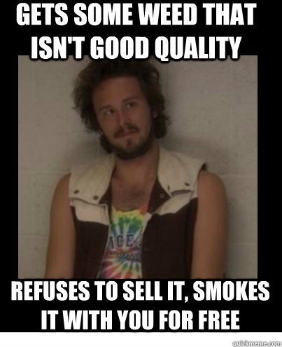 gets some weed that isnt good quality refuses to sell it s - Good Guy Dealer