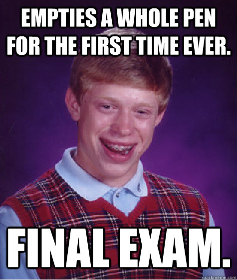 empties a whole pen for the first time ever final exam - Bad Luck Brian
