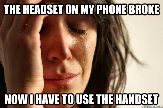 the headset on my phone broke now i have to use the handset - First World Problems