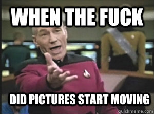 when the fuck did pictures start moving - Annoyed Picard