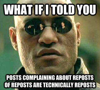 what if i told you posts complaining about reposts of repost - Matrix Morpheus
