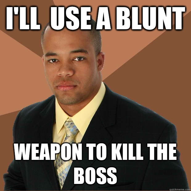 Ill use a blunt Weapon to kill the boss - Successful Black Man