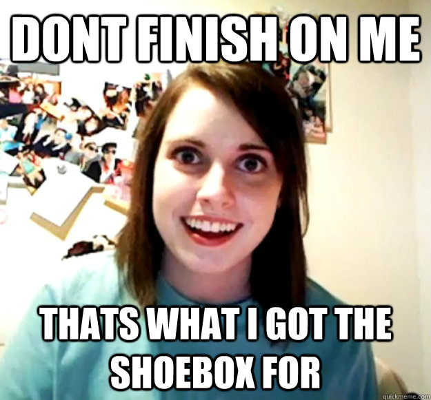dont finish on me thats what i got the shoebox for - Overly Attached Girlfriend