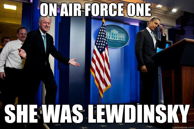 on air force one she was lewdinsky - Inappropriate Timing Bill Clinton