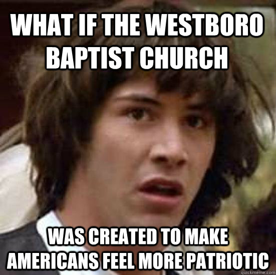 what if the westboro baptist church was created to make amer - conspiracy keanu